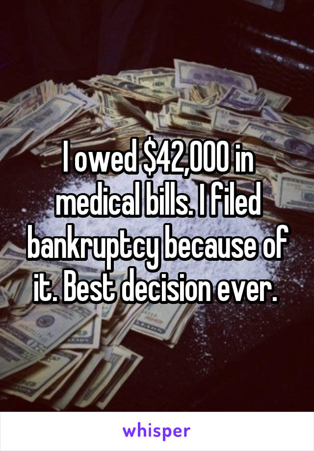 I owed $42,000 in medical bills. I filed bankruptcy because of it. Best decision ever.