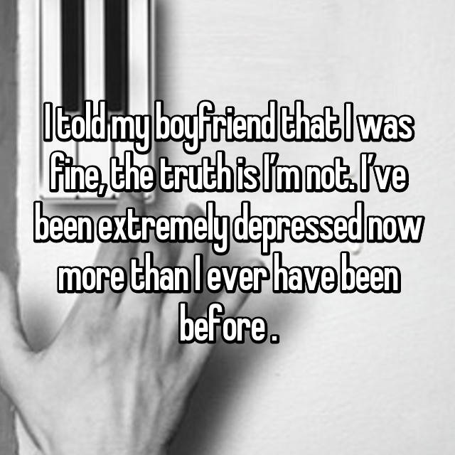 I told my boyfriend that I was fine, the truth is I'm not. I've been extremely depressed now more than I ever have been before .