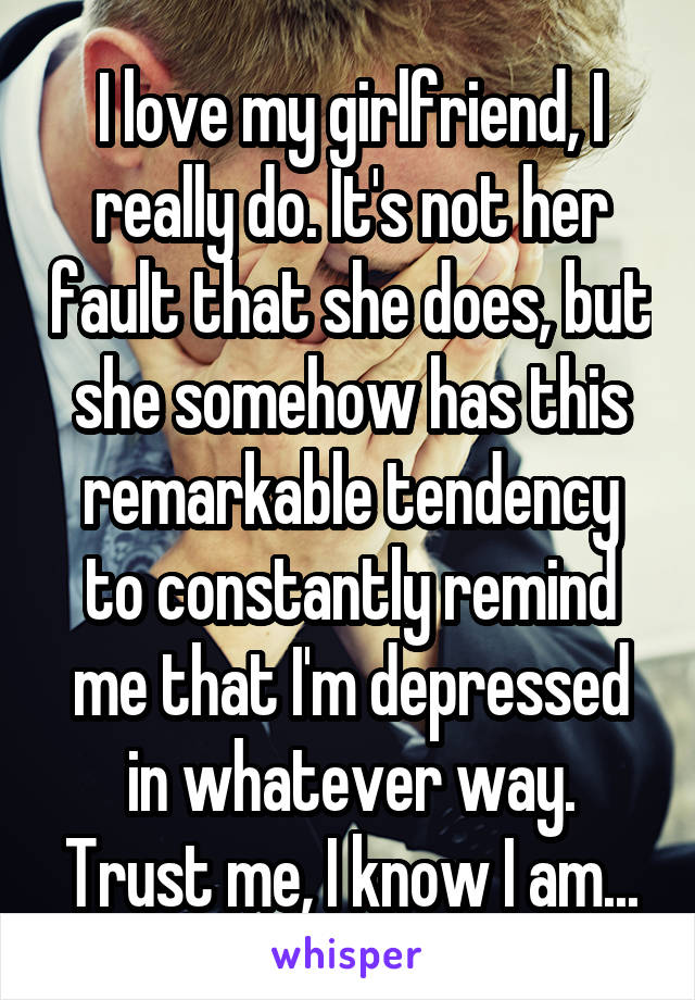 I love my girlfriend, I really do. It's not her fault that she does, but she somehow has this remarkable tendency to constantly remind me that I'm depressed in whatever way. Trust me, I know I am...