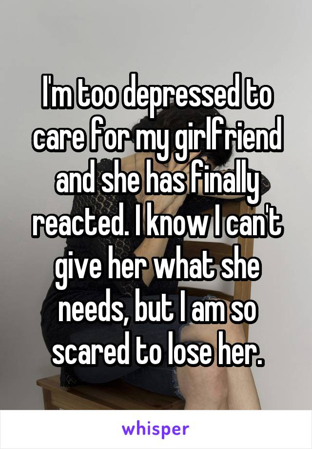 I'm too depressed to care for my girlfriend and she has finally reacted. I know I can't give her what she needs, but I am so scared to lose her.