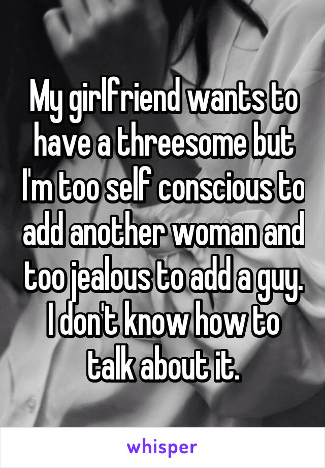 My girlfriend wants to have a threesome but I'm too self conscious to add another woman and too jealous to add a guy. I don't know how to talk about it.