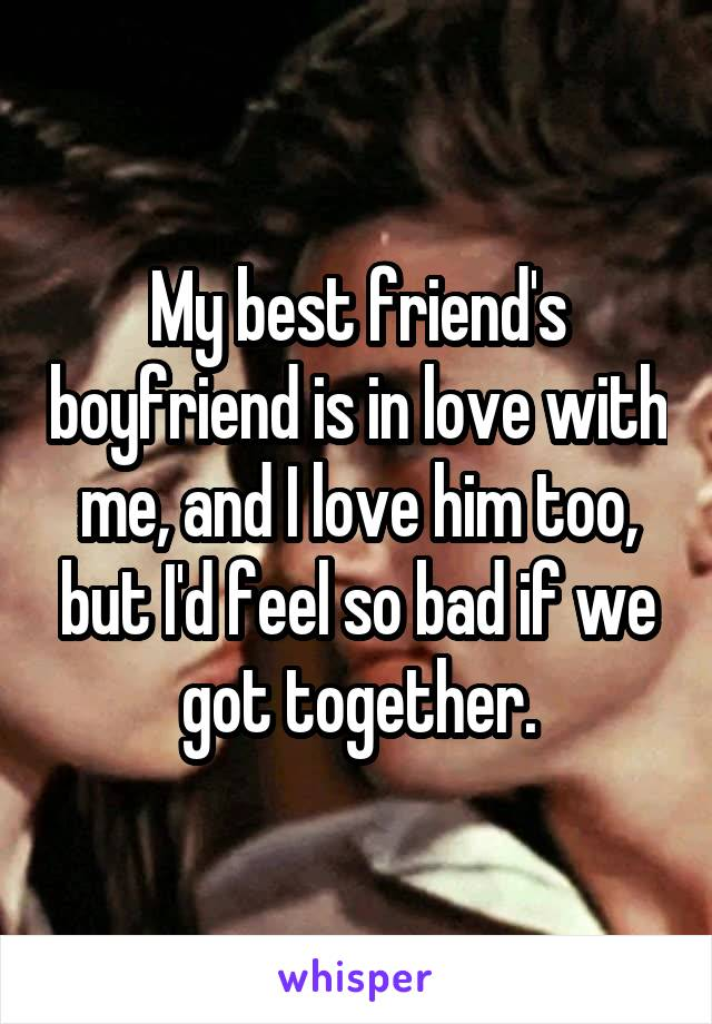 My best friend's boyfriend is in love with me, and I love him too, but I'd feel so bad if we got together.
