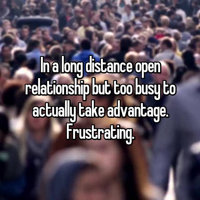 In a long distance open relationship but too busy to actually take advantage. Frustrating.