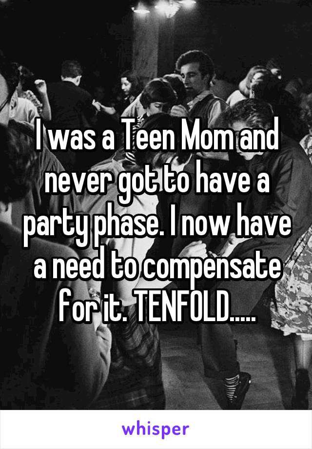 I was a Teen Mom and never got to have a party phase. I now have a need to compensate for it. TENFOLD.....