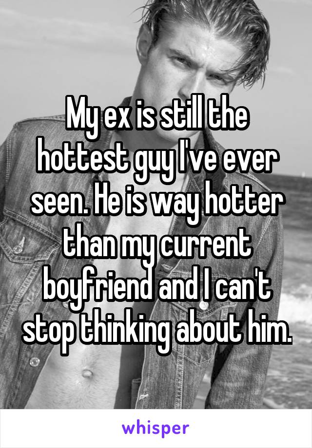 My ex is still the hottest guy I've ever seen. He is way hotter than my current boyfriend and I can't stop thinking about him.