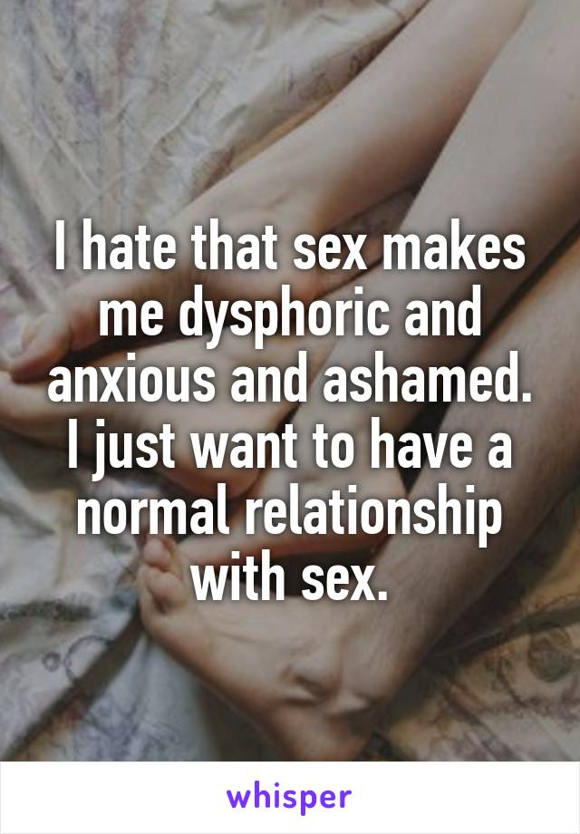 I hate that sex makes me dysphoric and anxious and ashamed. I just want to have a normal relationship with sex.