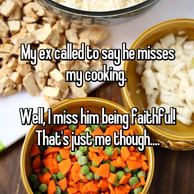 My ex called to say he misses my cooking.   Well, I miss him being faithful! That's just me though....