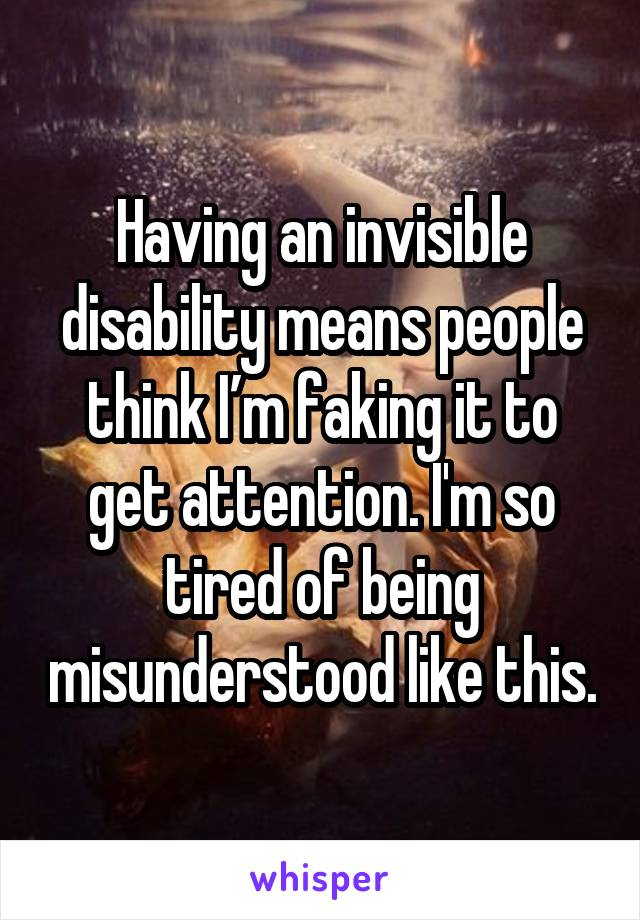 Having an invisible disability means people think I'm faking it to get attention. I'm so tired of being misunderstood like this.