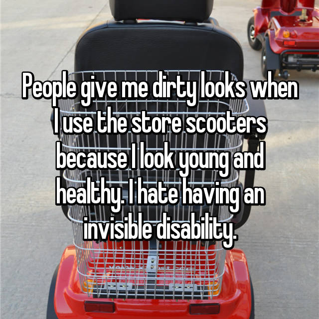 People give me dirty looks when I use the store scooters because I look young and healthy. I hate having an invisible disability.