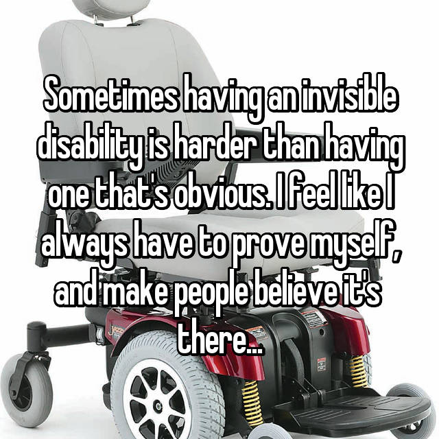 Sometimes having an invisible disability is harder than having one that's obvious. I feel like I always have to prove myself, and make people believe it's  there...