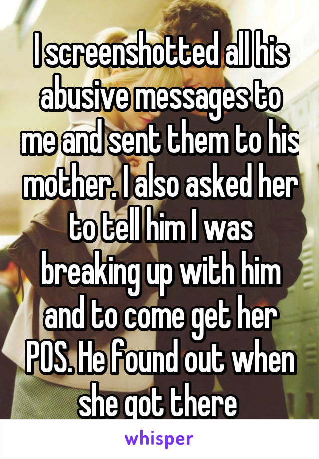 I screenshotted all his abusive messages to me and sent them to his mother. I also asked her to tell him I was breaking up with him and to come get her POS. He found out when she got there