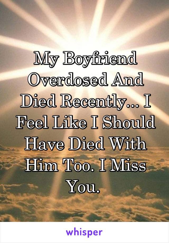 My Boyfriend Overdosed And Died Recently... I Feel Like I Should Have Died With Him Too. I Miss You.