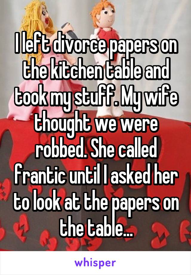 I left divorce papers on the kitchen table and took my stuff. My wife thought we were robbed. She called frantic until I asked her to look at the papers on the table...