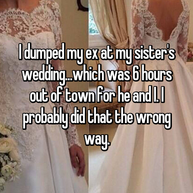 I dumped my ex at my sister's wedding...which was 6 hours out of town for he and I. I probably did that the wrong way.