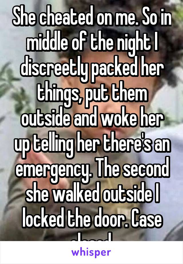 She cheated on me. So in middle of the night I discreetly packed her things, put them outside and woke her up telling her there's an emergency. The second she walked outside I locked the door. Case closed.