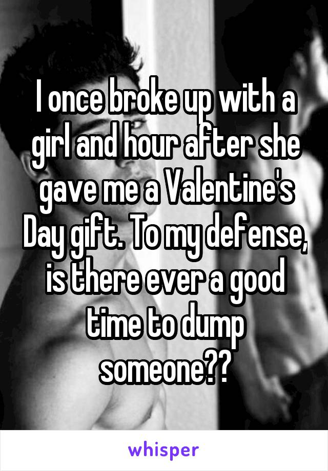 I once broke up with a girl and hour after she gave me a Valentine's Day gift. To my defense, is there ever a good time to dump someone??
