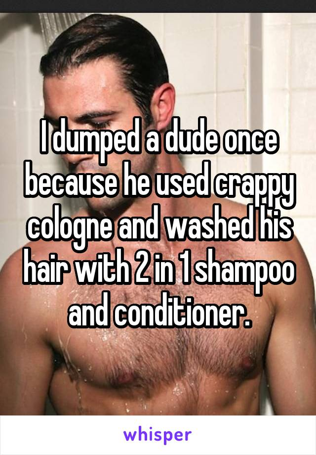 I dumped a dude once because he used crappy cologne and washed his hair with 2 in 1 shampoo and conditioner.