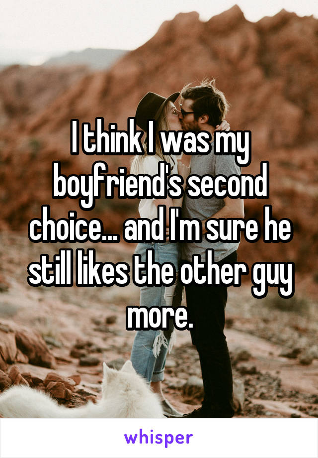 I think I was my boyfriend's second choice... and I'm sure he still likes the other guy more.