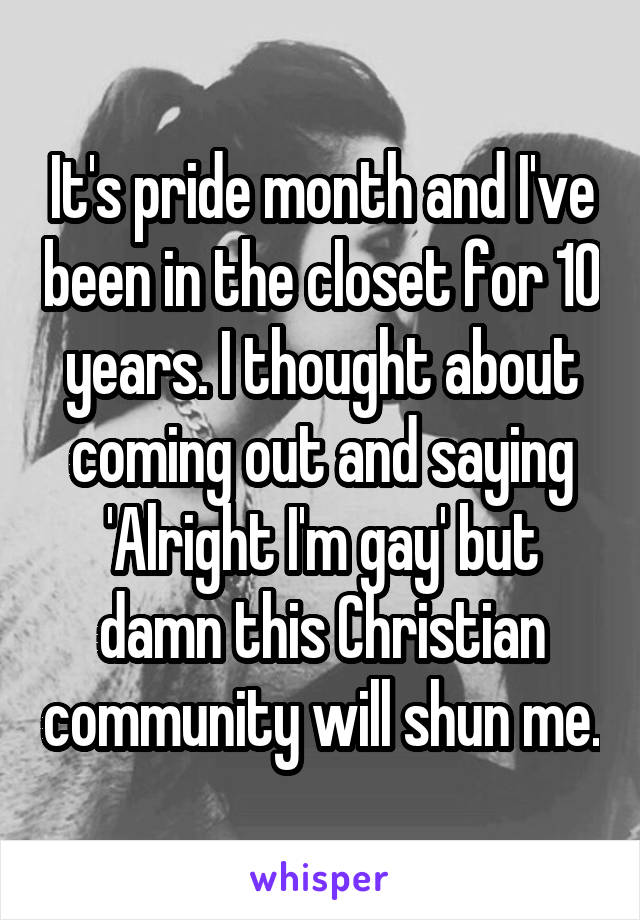 It's pride month and I've been in the closet for 10 years. I thought about coming out and saying 'Alright I'm gay' but damn this Christian community will shun me.
