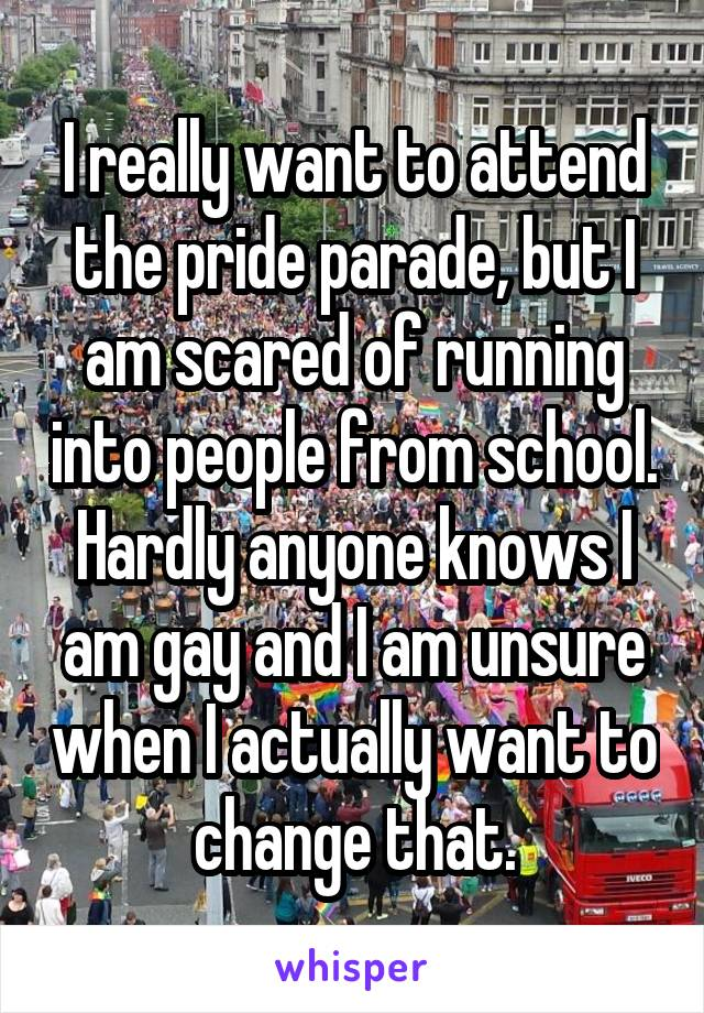 I really want to attend the pride parade, but I am scared of running into people from school. Hardly anyone knows I am gay and I am unsure when I actually want to change that.