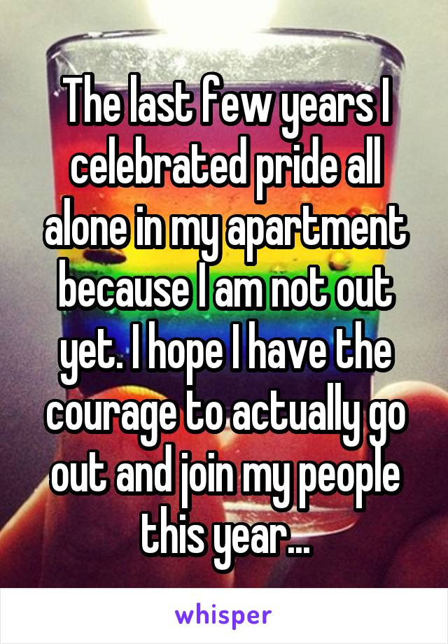 The last few years I celebrated pride all alone in my apartment because I am not out yet. I hope I have the courage to actually go out and join my people this year...