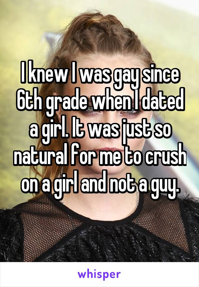 I knew I was gay since 6th grade when I dated a girl. It was just so natural for me to crush on a girl and not a guy.