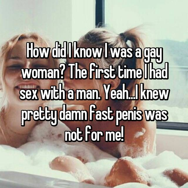 How did I know I was a gay woman? The first time I had sex with a man. Yeah...I knew pretty damn fast penis was not for me!