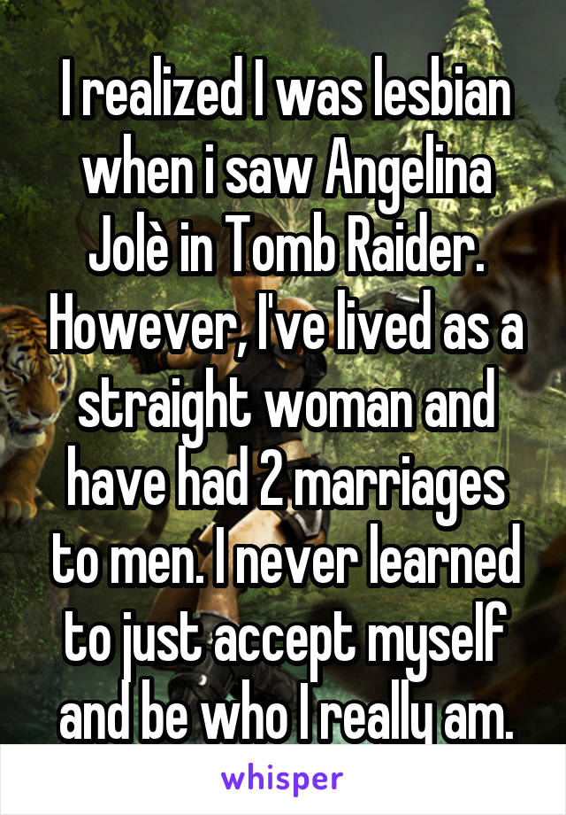 I realized I was lesbian when i saw Angelina Jolè in Tomb Raider. However, I've lived as a straight woman and have had 2 marriages to men. I never learned to just accept myself and be who I really am.
