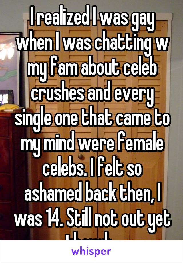 I realized I was gay when I was chatting w my fam about celeb crushes and every single one that came to my mind were female celebs. I felt so ashamed back then, I was 14. Still not out yet though.