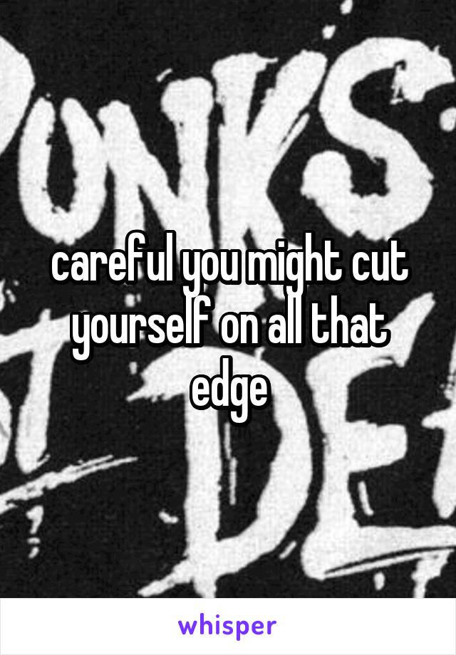 careful you might cut yourself on all that edge