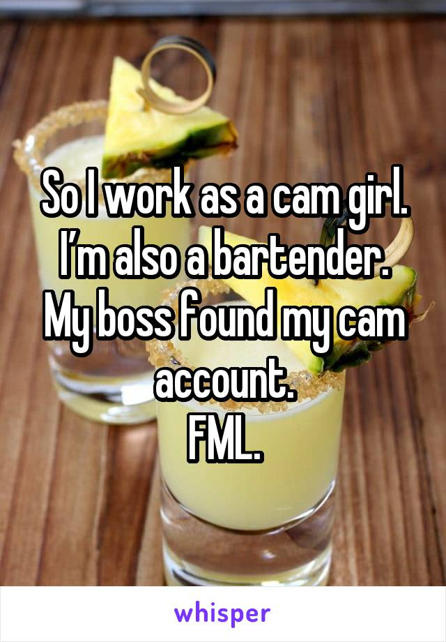 So I work as a cam girl. I'm also a bartender. My boss found my cam account. FML.