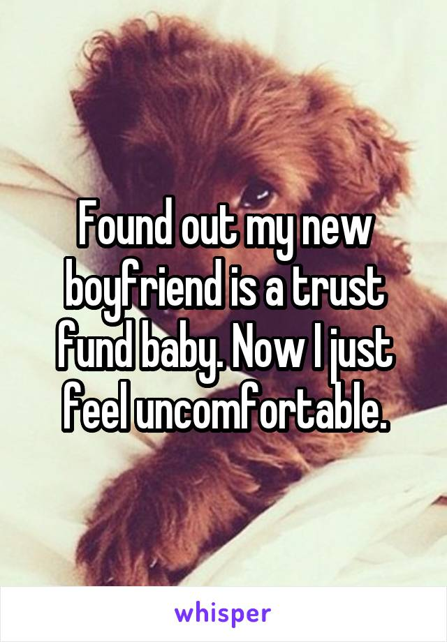 Found out my new boyfriend is a trust fund baby. Now I just feel uncomfortable.