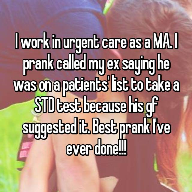 I work in urgent care as a MA. I prank called my ex saying he was on a patients' list to take a STD test because his gf suggested it. Best prank I've ever done!!!