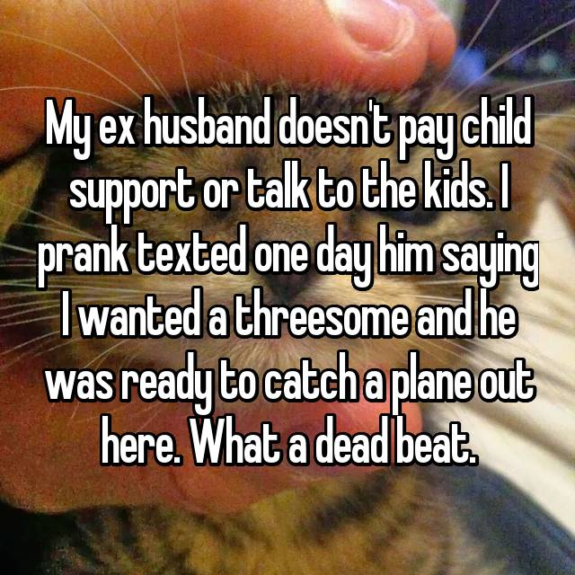 My ex husband doesn't pay child support or talk to the kids. I prank texted one day him saying I wanted a threesome and he was ready to catch a plane out here. What a dead beat.