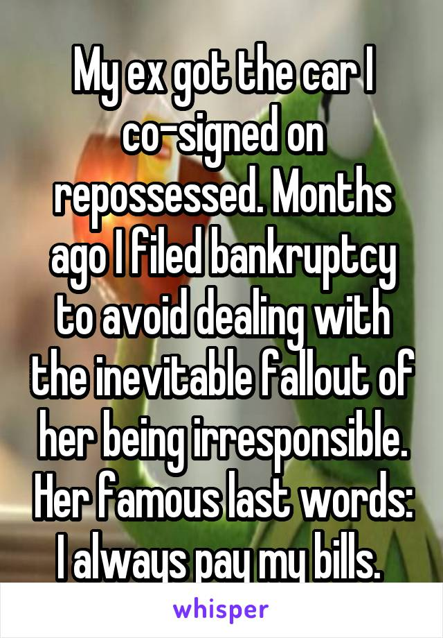 My ex got the car I co-signed on repossessed. Months ago I filed bankruptcy to avoid dealing with the inevitable fallout of her being irresponsible. Her famous last words: I always pay my bills.