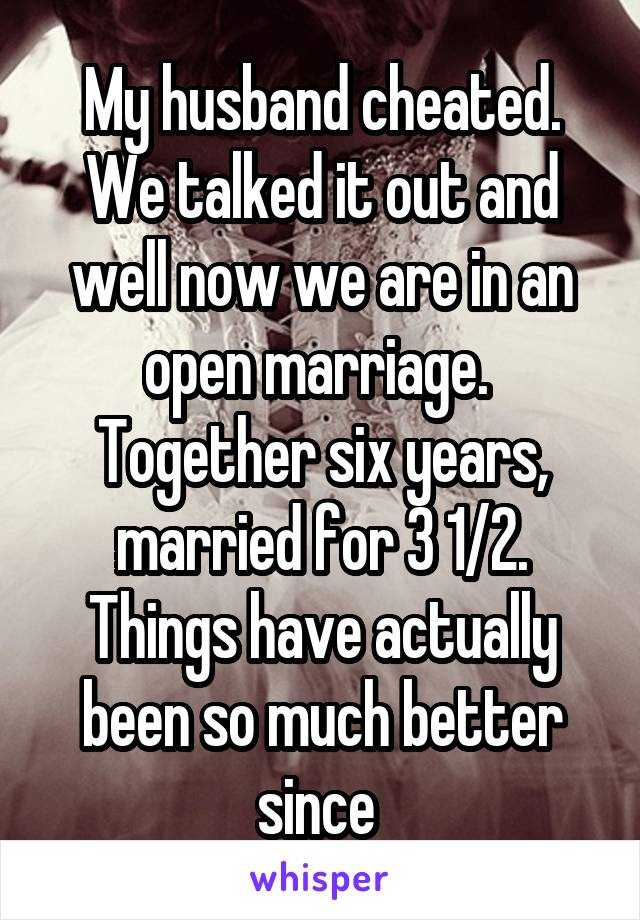 My husband cheated. We talked it out and well now we are in an open marriage.  Together six years, married for 3 1/2. Things have actually been so much better since