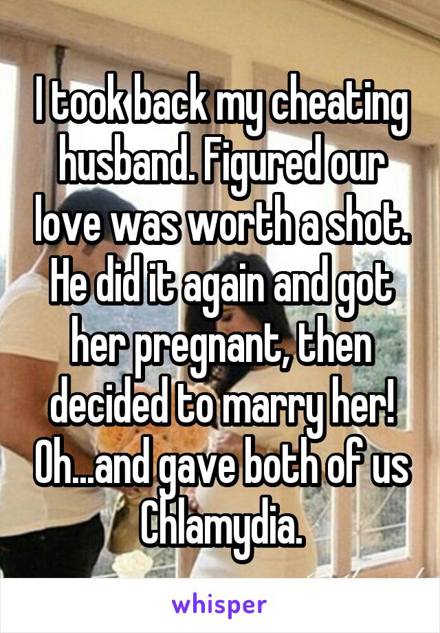 I took back my cheating husband. Figured our love was worth a shot. He did it again and got her pregnant, then decided to marry her! Oh...and gave both of us Chlamydia.