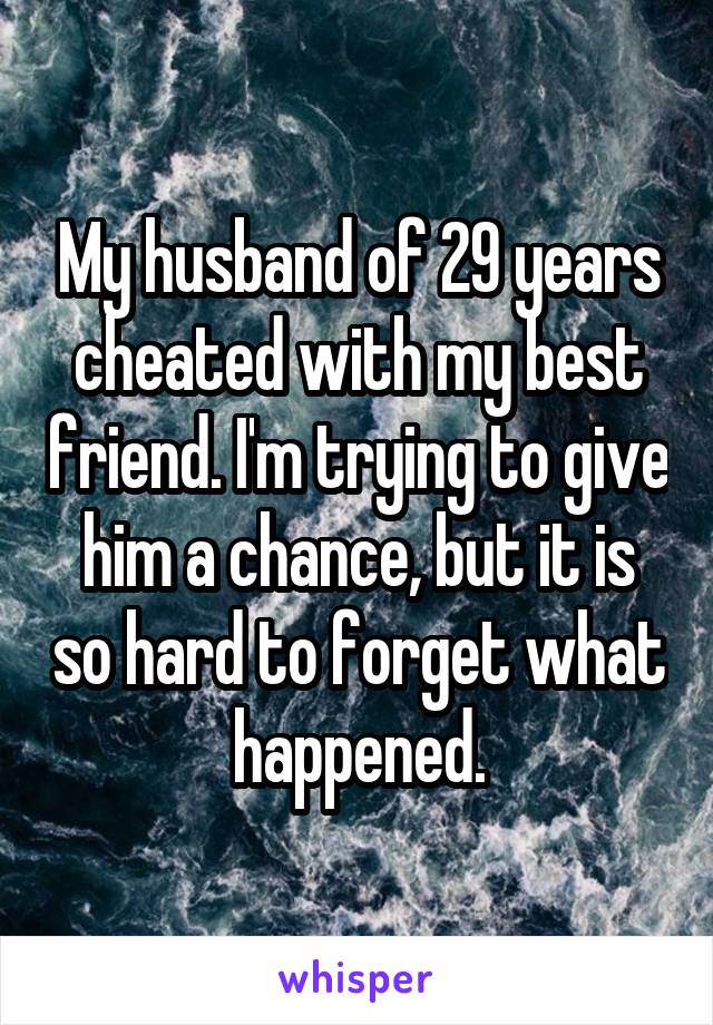 My husband of 29 years cheated with my best friend. I'm trying to give him a chance, but it is so hard to forget what happened.