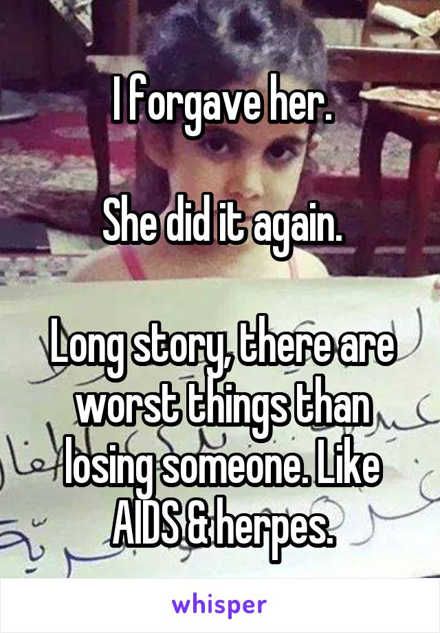 I forgave her.  She did it again.  Long story, there are worst things than losing someone. Like AIDS & herpes.