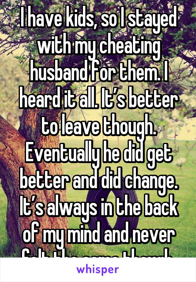 I have kids, so I stayed with my cheating husband for them. I heard it all. It's better to leave though. Eventually he did get better and did change. It's always in the back of my mind and never felt the same though.