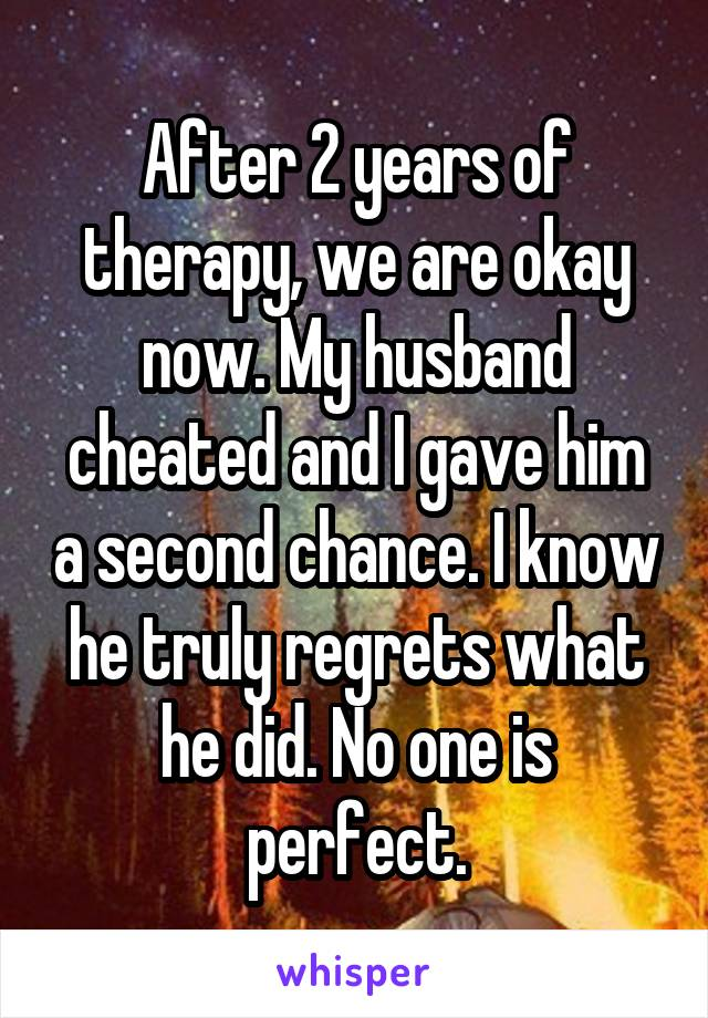 After 2 years of therapy, we are okay now. My husband cheated and I gave him a second chance. I know he truly regrets what he did. No one is perfect.