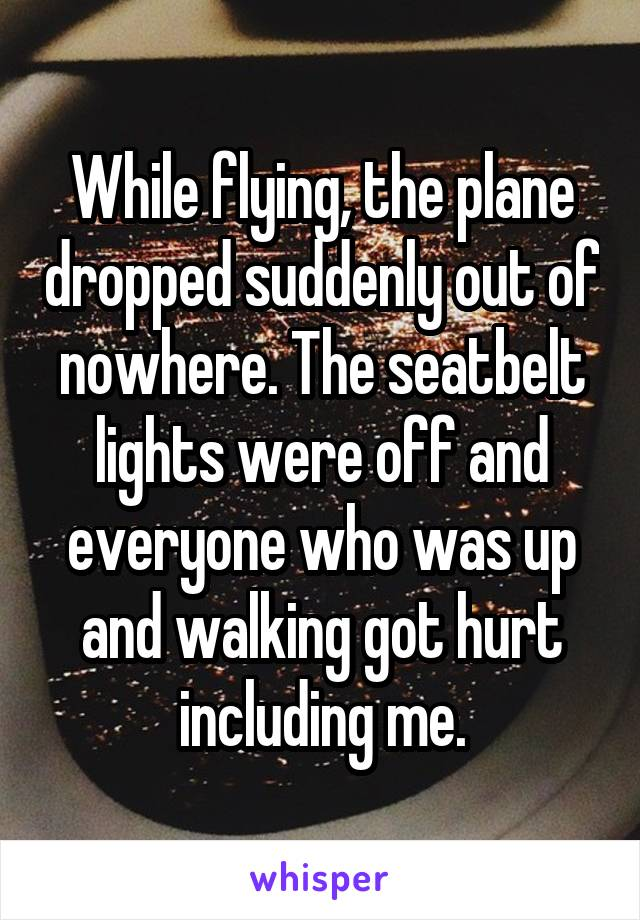 While flying, the plane dropped suddenly out of nowhere. The seatbelt lights were off and everyone who was up and walking got hurt including me.