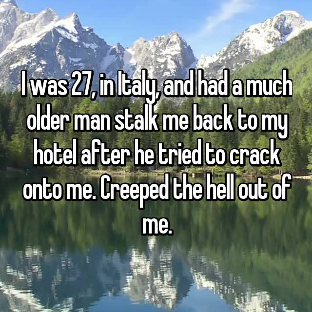 I was 27, in Italy, and had a much older man stalk me back to my hotel after he tried to crack onto me. Creeped the hell out of me.