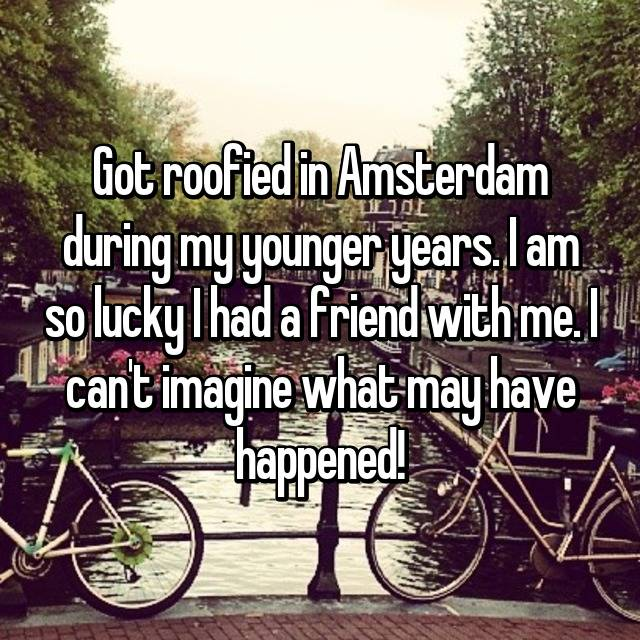 Got roofied in Amsterdam during my younger years. I am so lucky I had a friend with me. I can't imagine what may have happened!