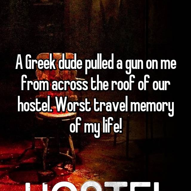 A Greek dude pulled a gun on me from across the roof of our hostel. Worst travel memory of my life!
