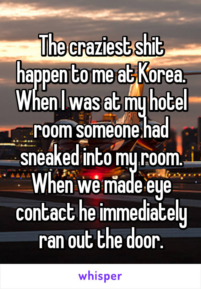 The craziest shit happen to me at Korea. When I was at my hotel room someone had sneaked into my room. When we made eye contact he immediately ran out the door.
