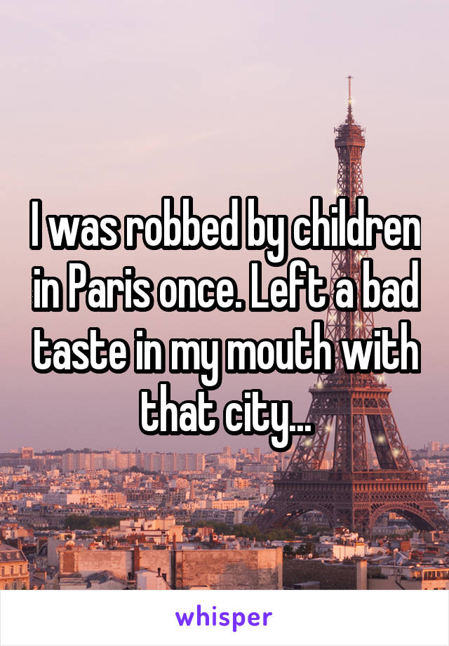 I was robbed by children in Paris once. Left a bad taste in my mouth with that city...