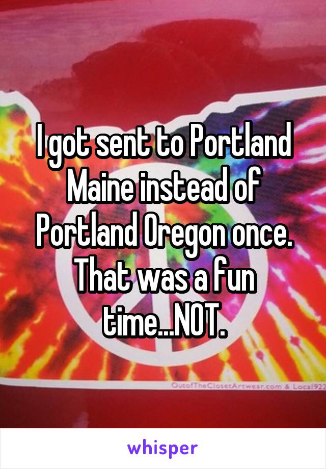 I got sent to Portland Maine instead of Portland Oregon once. That was a fun time...NOT.