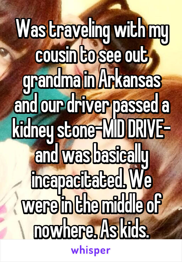 Was traveling with my cousin to see out grandma in Arkansas and our driver passed a kidney stone-MID DRIVE- and was basically incapacitated. We were in the middle of nowhere. As kids.
