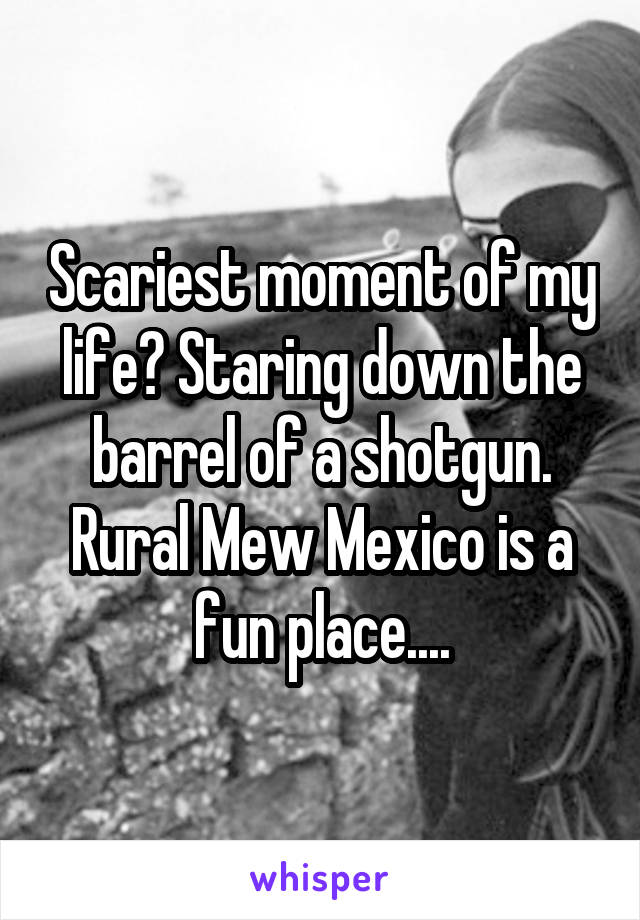 Scariest moment of my life? Staring down the barrel of a shotgun. Rural Mew Mexico is a fun place....